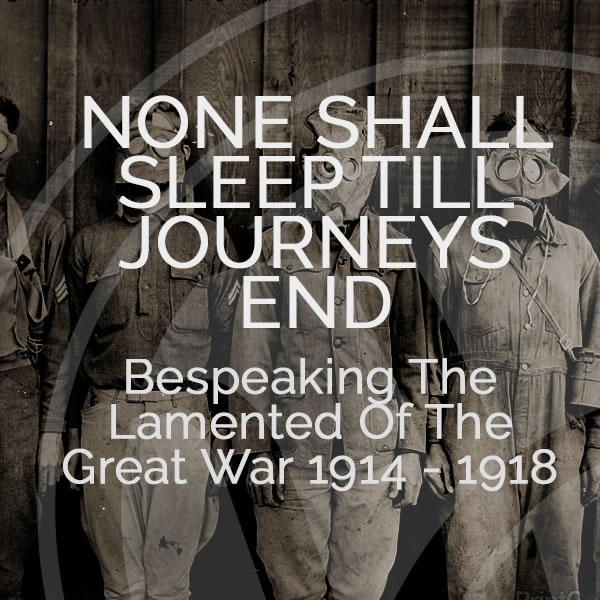 None Shall Sleep Till Journey's End: Bespeaking The Lamented Of The Great War 1914 - 1918